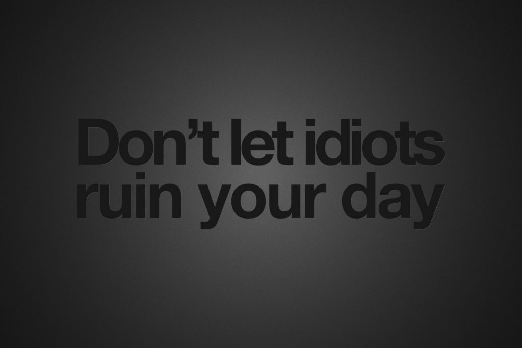 Don`t let idiots ruin your day